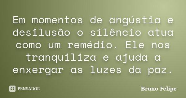 Em momentos de angústia e desilusão o silêncio atua como um remédio. Ele nos tranquiliza e ajuda a enxergar as luzes da paz.... Frase de Bruno Felipe.