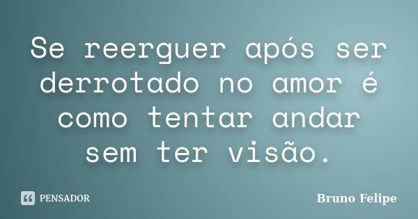 Se reerguer após ser derrotado no amor é como tentar andar sem ter visão.... Frase de Bruno Felipe.