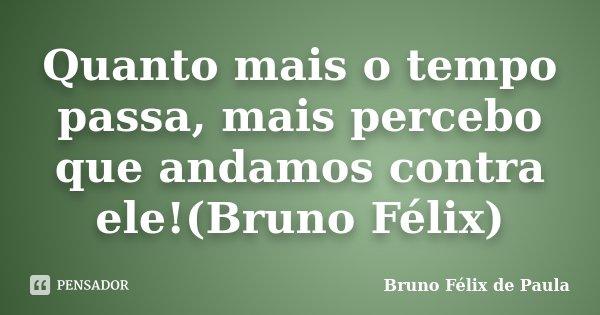 Quanto mais o tempo passa, mais percebo que andamos contra ele!(Bruno Félix)... Frase de Bruno Félix de Paula.
