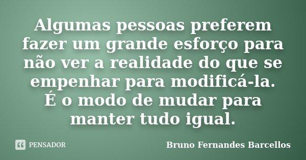 Algumas pessoas preferem fazer um grande esforço para não ver a realidade do que se empenhar para modificá-la. É o modo de mudar para manter tudo igual.... Frase de Bruno Fernandes Barcellos.