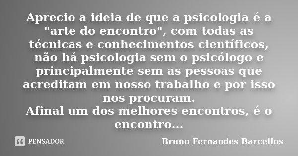 """Aprecio a ideia de que a psicologia é a """"arte do encontro"""", com todas as técnicas e conhecimentos científicos, não há psicologia sem o psicólogo e pri... Frase de Bruno Fernandes Barcellos."""