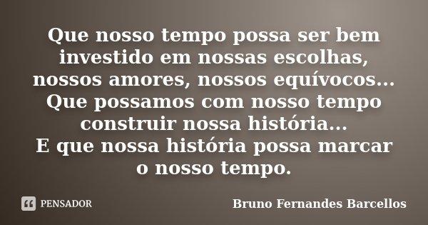 Que nosso tempo possa ser bem investido em nossas escolhas, nossos amores, nossos equívocos... Que possamos com nosso tempo construir nossa história... E que no... Frase de Bruno Fernandes Barcellos.