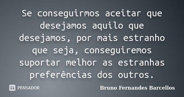 Se conseguirmos aceitar que desejamos aquilo que desejamos, por mais estranho que seja, conseguiremos suportar melhor as estranhas preferências dos outros.... Frase de Bruno Fernandes Barcellos.