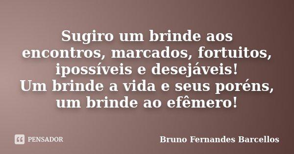 Sugiro um brinde aos encontros, marcados, fortuitos, ipossíveis e desejáveis! Um brinde a vida e seus poréns, um brinde ao efêmero!... Frase de Bruno Fernandes Barcellos.