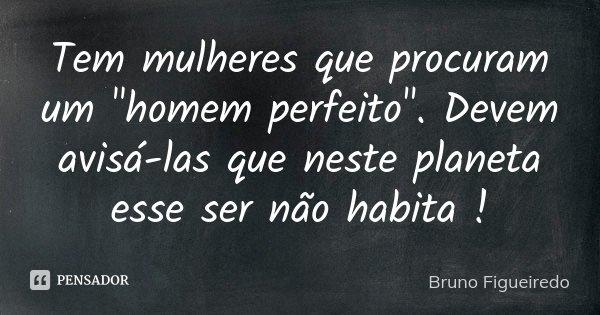 """Tem mulheres que procuram um """"homem perfeito"""". Devem avisá-las que neste planeta esse ser não habita !... Frase de Bruno Figueiredo."""