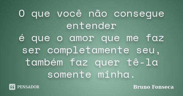 O que você não consegue entender é que o amor que me faz ser completamente seu, também faz quer tê-la somente minha.... Frase de Bruno Fonseca.