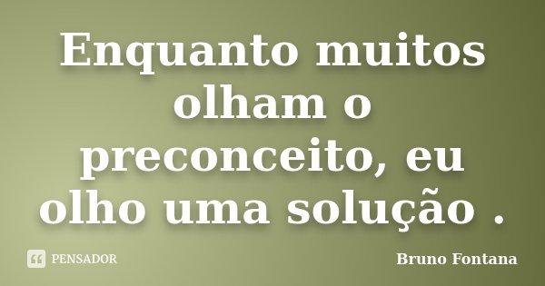 Enquanto muitos olham o preconceito, eu olho uma solução .... Frase de Bruno Fontana.