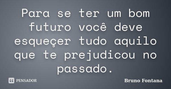 Para se ter um bom futuro você deve esqueçer tudo aquilo que te prejudicou no passado.... Frase de Bruno Fontana.