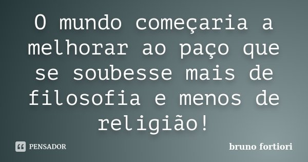 O mundo começaria a melhorar ao paço que se soubesse mais de filosofia e menos de religião!... Frase de Bruno fortiori.