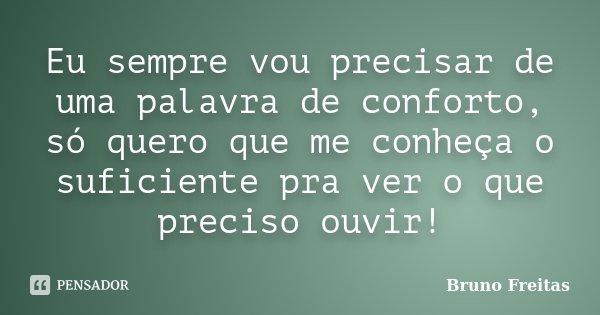 Eu sempre vou precisar de uma palavra de conforto, só quero que me conheça o suficiente pra ver o que preciso ouvir!... Frase de Bruno Freitas.