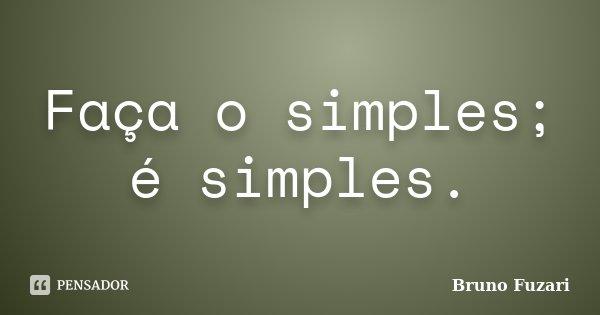 Faça o simples; é simples.... Frase de Bruno Fuzari.