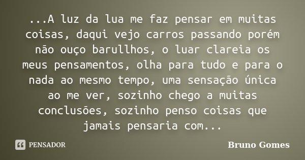 ...A luz da lua me faz pensar em muitas coisas, daqui vejo carros passando porém não ouço barullhos, o luar clareia os meus pensamentos, olha para tudo e para o... Frase de Bruno Gomes.