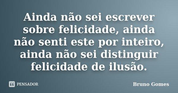 Ainda não sei escrever sobre felicidade, ainda não senti este por inteiro, ainda não sei distinguir felicidade de ilusão.... Frase de Bruno Gomes.