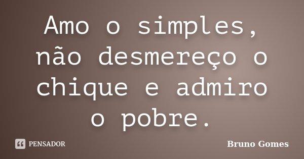 Amo o simples, não desmereço o chique e admiro o pobre.... Frase de Bruno Gomes.