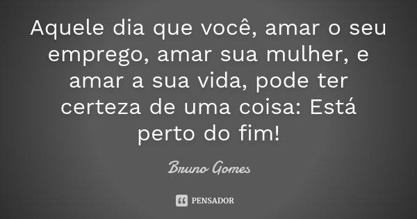 Aquele dia que você, amar o seu emprego, amar sua mulher, e amar a sua vida, pode ter certeza de uma coisa: Está perto do fim!... Frase de Bruno Gomes.