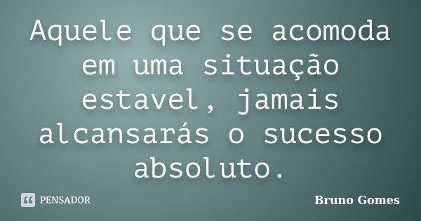Aquele que se acomoda em uma situação estavel, jamais alcansarás o sucesso absoluto.... Frase de Bruno Gomes.