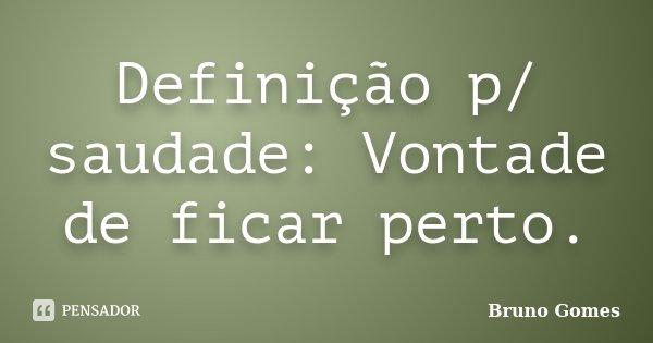 Definição p/ saudade: Vontade de ficar perto.... Frase de Bruno Gomes.