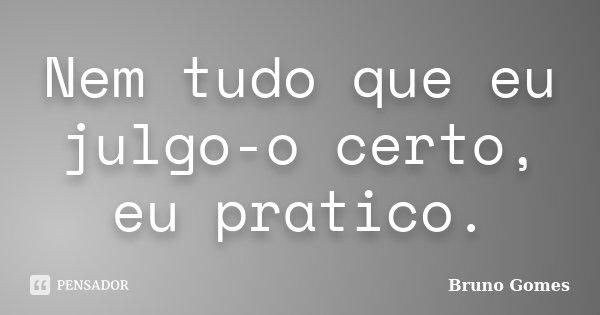 Nem tudo que eu julgo-o certo, eu pratico.... Frase de Bruno Gomes.