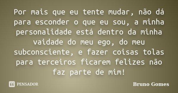Por mais que eu tente mudar, não dá para esconder o que eu sou, a minha personalidade está dentro da minha vaidade do meu ego, do meu subconsciente, e fazer coi... Frase de Bruno Gomes.