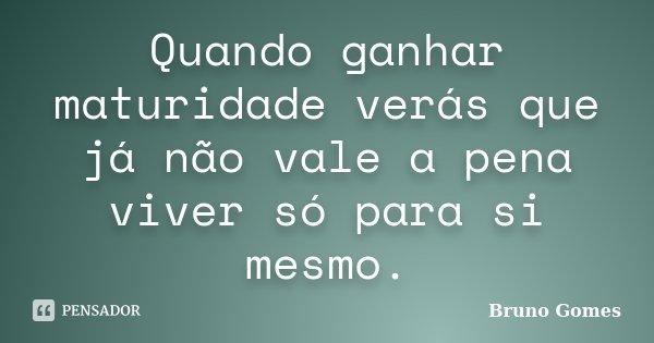 Quando ganhar maturidade verás que já não vale a pena viver só para si mesmo.... Frase de Bruno Gomes.