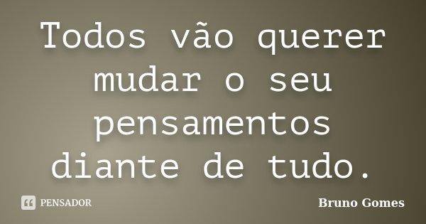 Todos vão querer mudar o seu pensamentos diante de tudo.... Frase de Bruno Gomes.