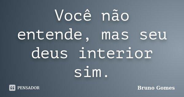 Você não entende, mas seu deus interior sim.... Frase de Bruno Gomes.