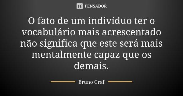 O fato de um indivíduo ter o vocabulário mais acrescentado não significa que este será mais mentalmente capaz que os demais.... Frase de Bruno Graf.