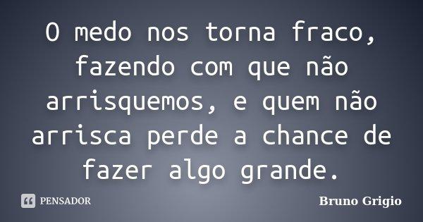 O medo nos torna fraco, fazendo com que não arrisquemos, e quem não arrisca perde a chance de fazer algo grande.... Frase de Bruno Grigio.