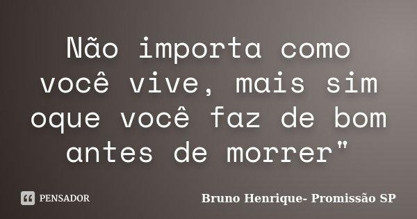 """Não importa como você vive, mais sim oque você faz de bom antes de morrer""""... Frase de Bruno Henrique- Promissão SP."""