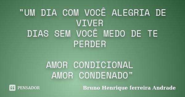 """""""UM DIA COM VOCÊ ALEGRIA DE VIVER DIAS SEM VOCÊ MEDO DE TE PERDER AMOR CONDICIONAL AMOR CONDENADO""""... Frase de Bruno Henrique Ferreira Andrade."""