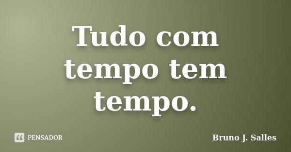 Tudo com tempo tem tempo.... Frase de Bruno J. Salles.