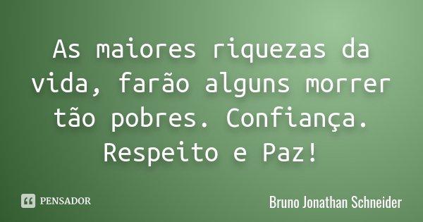 As maiores riquezas da vida, farão alguns morrer tão pobres. Confiança. Respeito e Paz!... Frase de Bruno Jonathan Schneider.