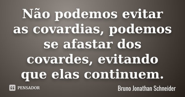 Não podemos evitar as covardias, podemos se afastar dos covardes, evitando que elas continuem.... Frase de Bruno Jonathan Schneider.