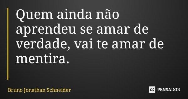 Quem ainda não aprendeu se amar de verdade, vai te amar de mentira.... Frase de Bruno Jonathan Schneider.