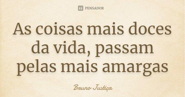As coisas mais doces da vida, passam pelas mais amargas... Frase de Bruno Justiça.