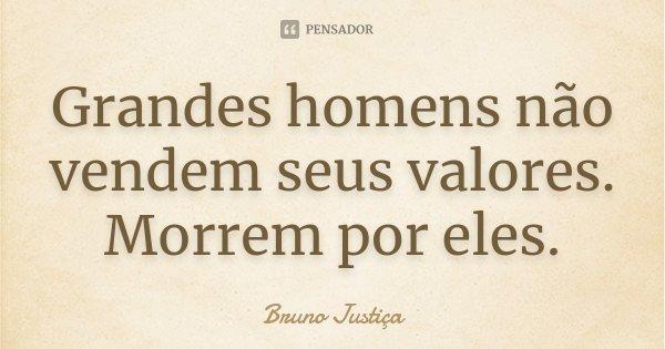 Grandes homens não vendem seus valores. Morrem por eles.... Frase de Bruno Justiça.
