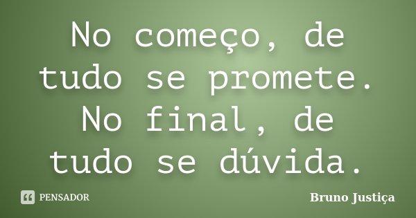 No começo, de tudo se promete. No final, de tudo se dúvida.... Frase de Bruno Justiça.