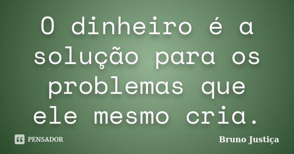 O dinheiro é a solução para os problemas que ele mesmo cria.... Frase de Bruno Justiça.