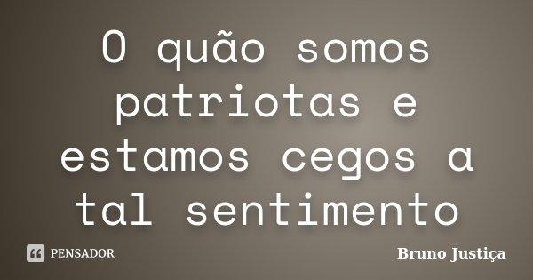 O quão somos patriotas e estamos cegos a tal sentimento... Frase de Bruno Justiça.