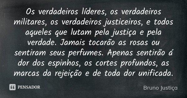 Os verdadeiros líderes, os verdadeiros militares, os verdadeiros justiceiros, e todos aqueles que lutam pela justiça e pela verdade. Jamais tocarão as rosas ou ... Frase de Bruno Justiça.