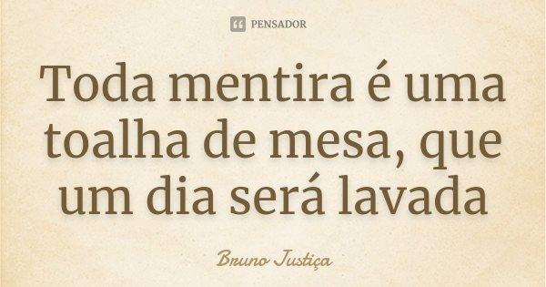 Toda mentira é uma toalha de mesa, que um dia será lavada... Frase de Bruno Justiça.
