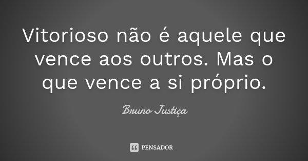 Vitorioso não é aquele que vence aos outros. Mas o que vence a si próprio.... Frase de Bruno Justiça.