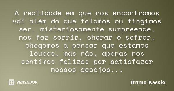 A realidade em que nos encontramos vai além do que falamos ou fingimos ser, misteriosamente surpreende, nos faz sorrir, chorar e sofrer, chegamos a pensar que e... Frase de Bruno Kassio.