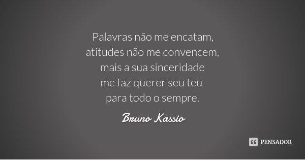 Palavras não me encatam, atitudes não me convencem, mais a sua sinceridade me faz querer seu teu para todo o sempre.... Frase de Bruno Kassio.