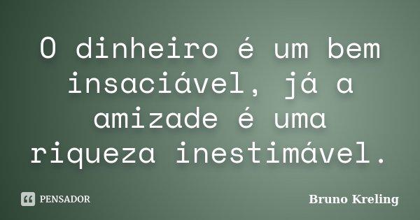 O dinheiro é um bem insaciável, já a amizade é uma riqueza inestimável.... Frase de Bruno Kreling.