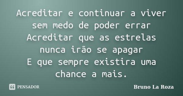 Acreditar e continuar a viver sem medo de poder errar Acreditar que as estrelas nunca irão se apagar E que sempre existira uma chance a mais.... Frase de Bruno La Roza.