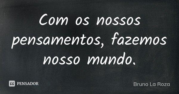 Com os nossos pensamentos, fazemos nosso mundo.... Frase de Bruno La Roza.