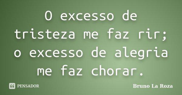 O excesso de tristeza me faz rir; o excesso de alegria me faz chorar.... Frase de Bruno La Roza.