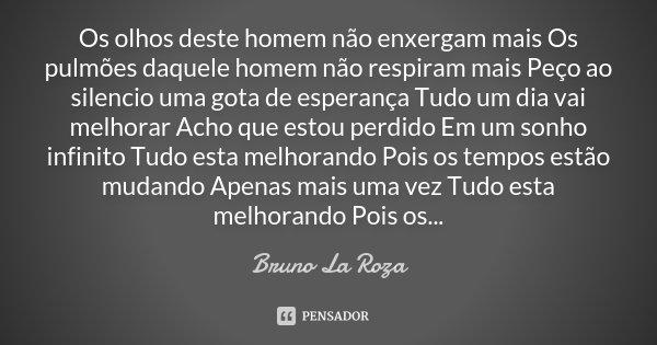 Os olhos deste homem não enxergam mais Os pulmões daquele homem não respiram mais Peço ao silencio uma gota de esperança Tudo um dia vai melhorar Acho que estou... Frase de Bruno La Roza.