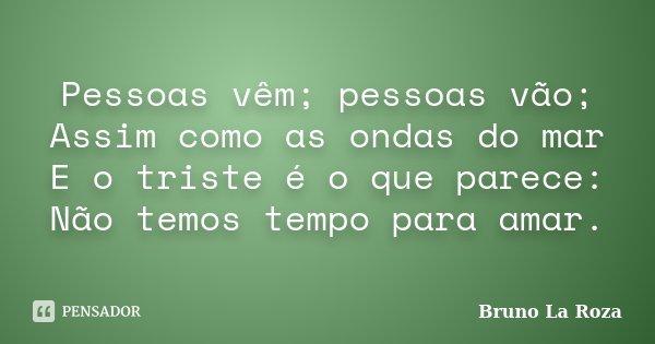 Pessoas vêm; pessoas vão; Assim como as ondas do mar E o triste é o que parece: Não temos tempo para amar.... Frase de Bruno La Roza.
